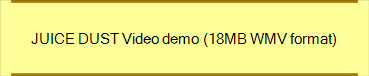 JUICE DUST Video demo (18MB WMV format)